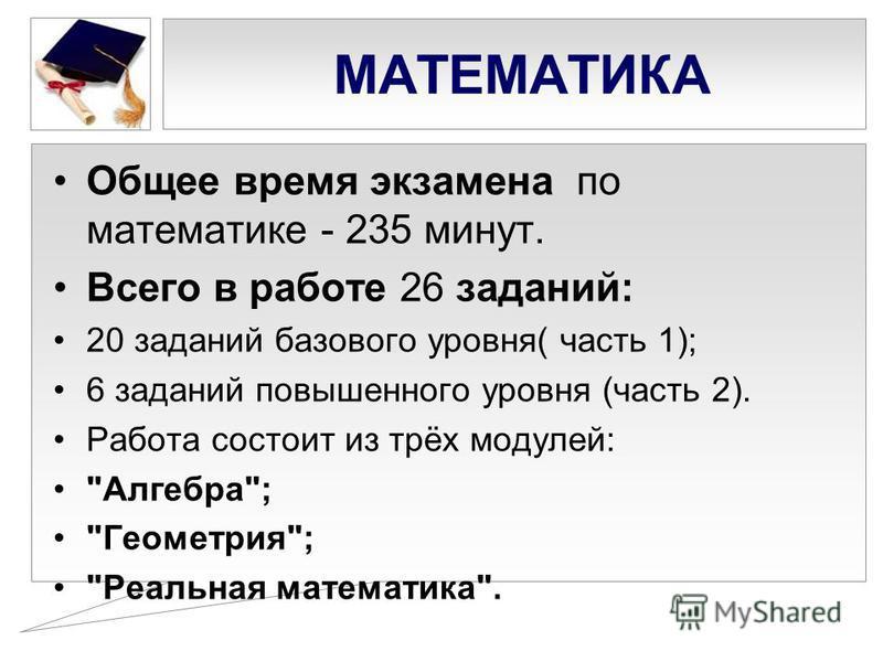 МАТЕМАТИКА Общее время экзамена по математике - 235 минут. Всего в работе 26 заданий: 20 заданий базового уровня( часть 1); 6 заданий повышенного уровня (часть 2). Работа состоит из трёх модулей: