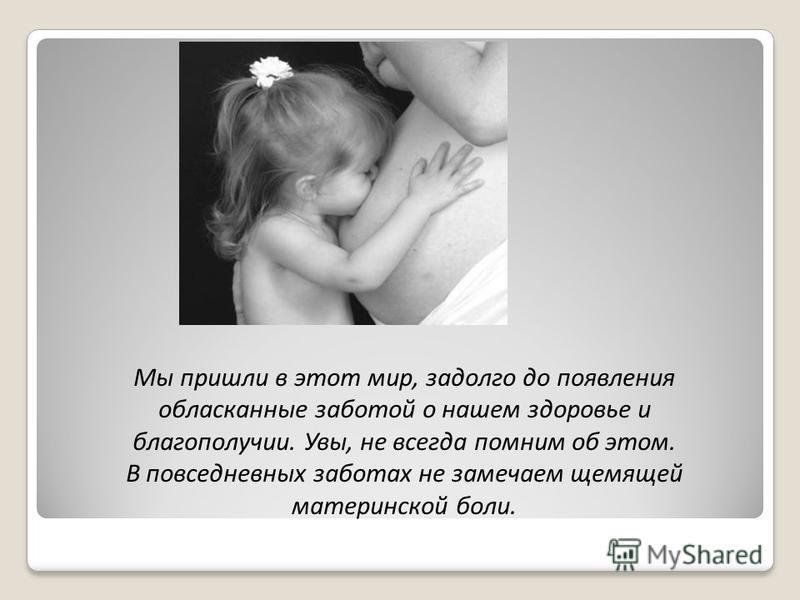 Мы пришли в этот мир, задолго до появления обласканные заботой о нашем здоровье и благополучии. Увы, не всегда помним об этом. В повседневных заботах не замечаем щемящей материнской боли.