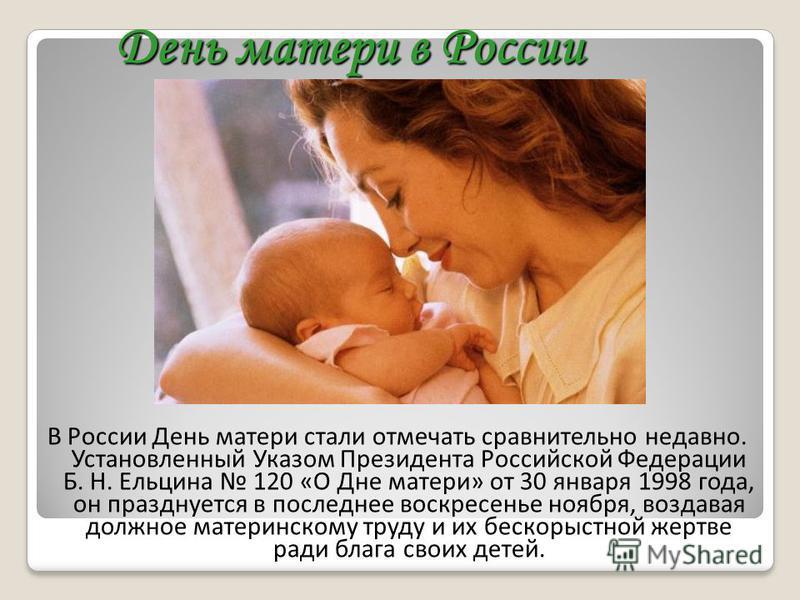 День матери в России В России День матери стали отмечать сравнительно недавно. Установленный Указом Президента Российской Федерации Б. Н. Ельцина 120 «О Дне матери» от 30 января 1998 года, он празднуется в последнее воскресенье ноября, воздавая должн