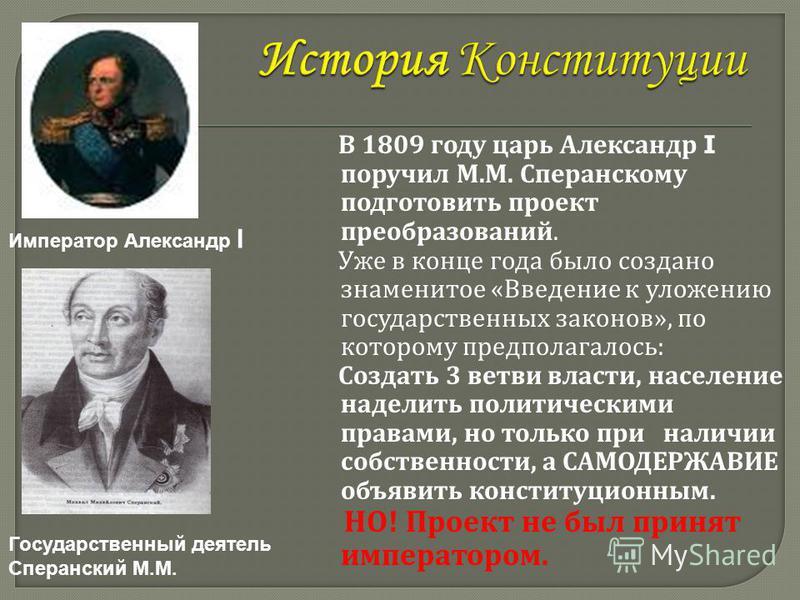 В 1809 году царь Александр I поручил М. М. Сперанскому подготовить проект преобразований. Уже в конце года было создано знаменитое « Введение к уложению государственных законов », по которому предполагалось : Создать 3 ветви власти, население наделит