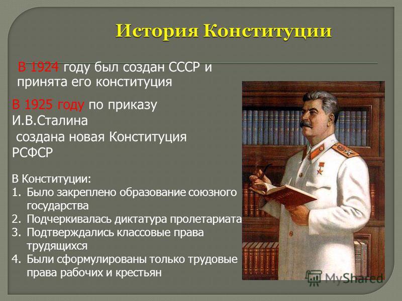 В 1924 году был создан СССР и принята его конституция В 1925 году по приказу И.В.Сталина создана новая Конституция РСФСР В Конституции: 1. Было закреплено образование союзного государства 2. Подчеркивалась диктатура пролетариата 3. Подтверждались кла