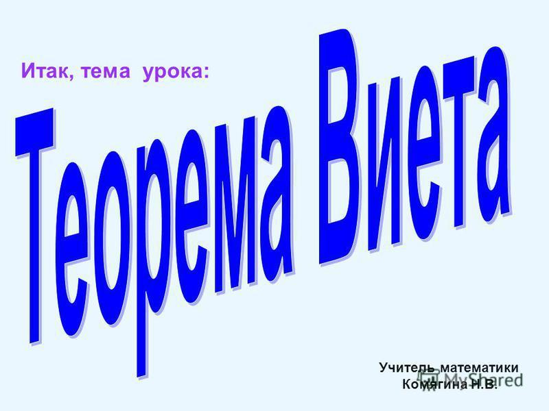 Итак, тема урока: Учитель математики Комягина Н.В.