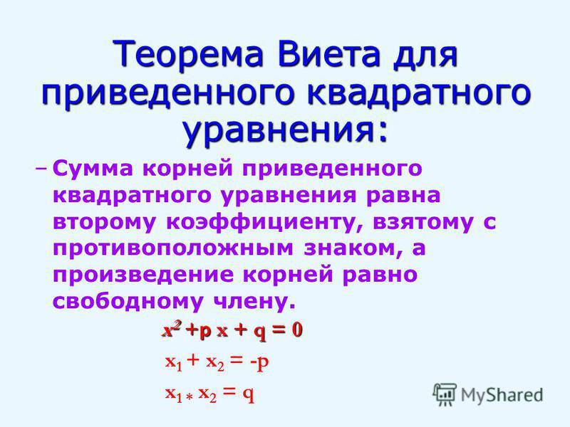 Теорема Виета для приведенного квадратного уравнения: –Сумма корней приведенного квадратного уравнения равна второму коэффициенту, взятому с противоположным знаком, а произведение корней равно свободному члену. x 2 + p x + q = 0 x 1 + x 2 = -p x 1 *