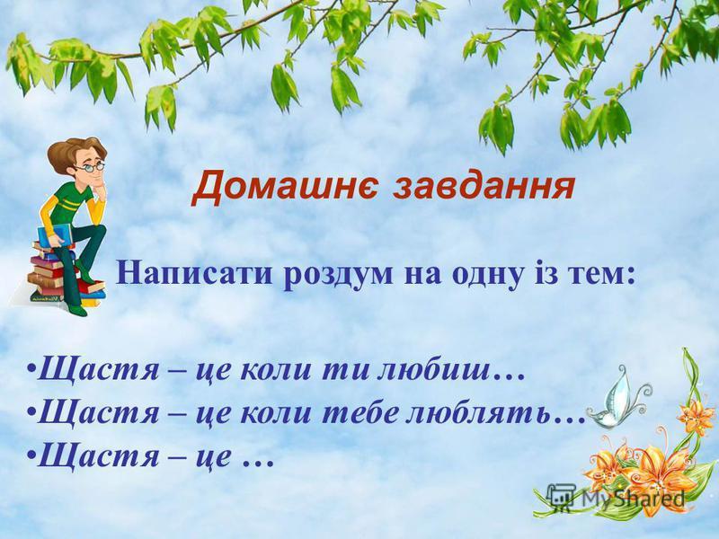 Домашнє завдання Написати роздум на одну із тем: Щастя – це коли ти любиш… Щастя – це коли тебе люблять… Щастя – це …