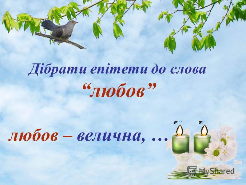 Дібрати епітети до слова любов любов – велична, …