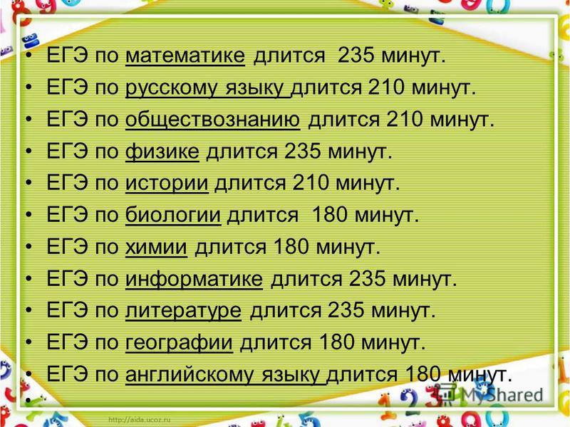 ЕГЭ по математике длится 235 минут. ЕГЭ по русскому языку длится 210 минут. ЕГЭ по обществознанию длится 210 минут. ЕГЭ по физике длится 235 минут. ЕГЭ по истории длится 210 минут. ЕГЭ по биологии длится 180 минут. ЕГЭ по химии длится 180 минут. ЕГЭ