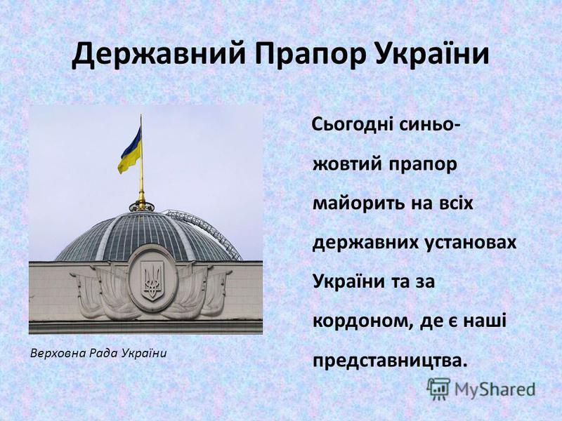 Державний Прапор України Сьогодні синьо- жовтий прапор майорить на всіх державних установах України та за кордоном, де є наші представництва. Верховна Рада України