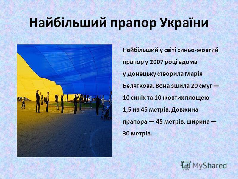 Найбільший прапор України Найбільший у світі синьо-жовтий прапор у 2007 році вдома у Донецьку створила Марія Беляткова. Вона зшила 20 смуг 10 синіх та 10 жовтих площею 1,5 на 45 метрів. Довжина прапора 45 метрів, ширина 30 метрів.