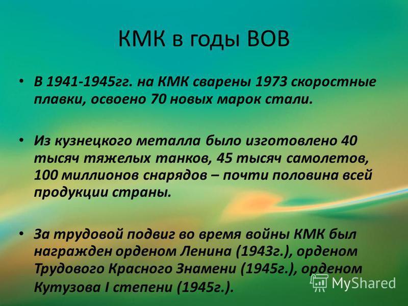 КМК в годы ВОВ В 1941-1945 гг. на КМК сварены 1973 скоростные плавки, освоено 70 новых марок стали. Из кузнецкого металла было изготовлено 40 тысяч тяжелых танков, 45 тысяч самолетов, 100 миллионов снарядов – почти половина всей продукции страны. За