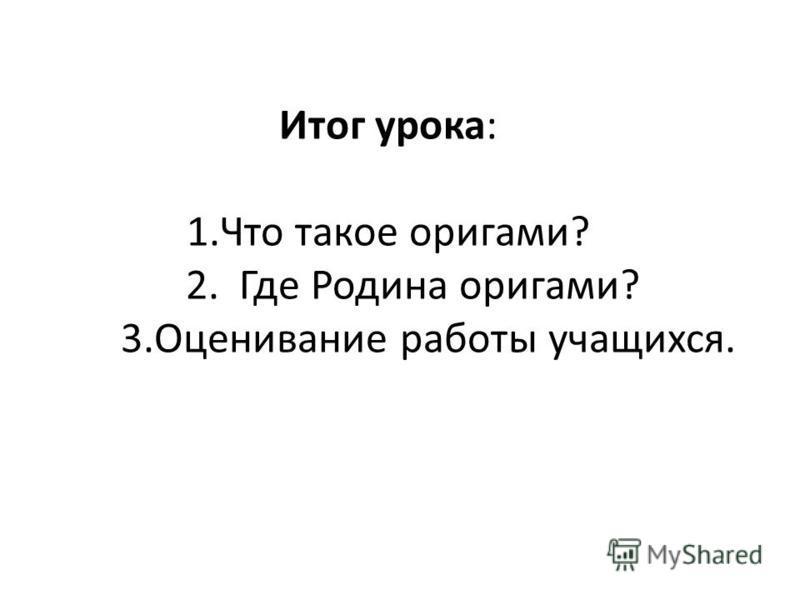 Итог урока: 1. Что такое оригами? 2. Где Родина оригами? 3. Оценивание работы учащихся.