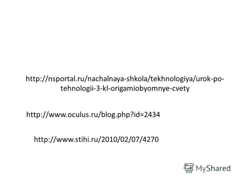 http://nsportal.ru/nachalnaya-shkola/tekhnologiya/urok-po- tehnologii-3-kl-origamiobyomnye-cvety http://www.oculus.ru/blog.php?id=2434 http://www.stihi.ru/2010/02/07/4270