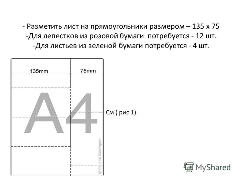 - Разметить лист на прямоугольники размером – 135 x 75 -Для лепестков из розовой бумаги потребуется - 12 шт. -Для листьев из зеленой бумаги потребуется - 4 шт. См ( рис 1)