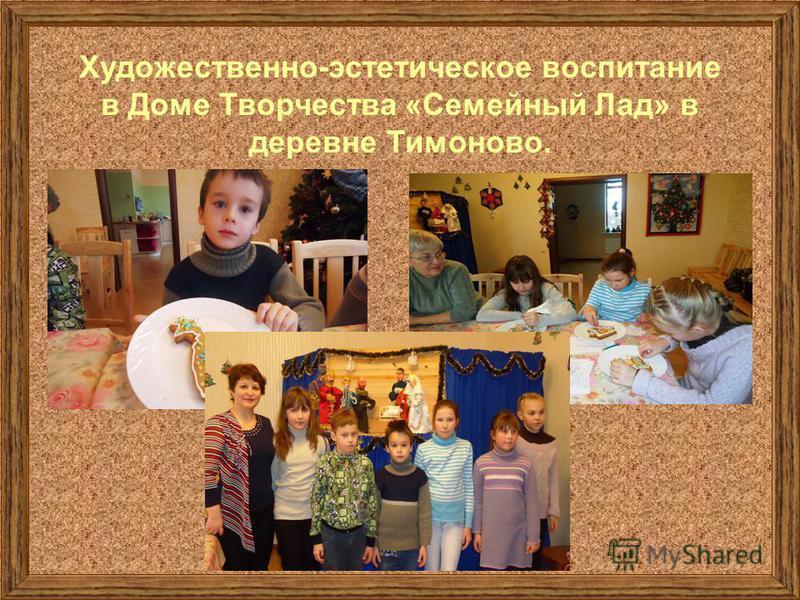 Художественно-эстетическое воспитание в Доме Творчества «Семейный Лад» в деревне Тимоново.