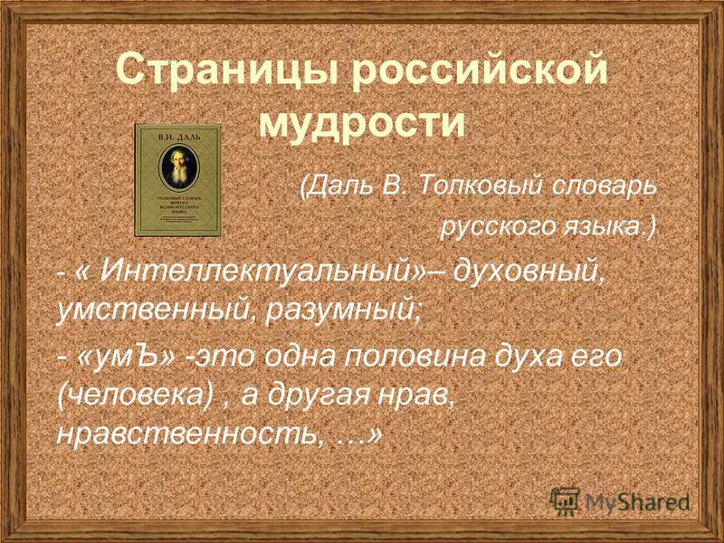 Страницы российской мудрости (Даль В. Толковый словарь русского языка.) - « Интеллектуальный»– духовный, умственный, разумный; - «умЪ» -это одна половина духа его (человека), а другая нрав, нравственность, …»