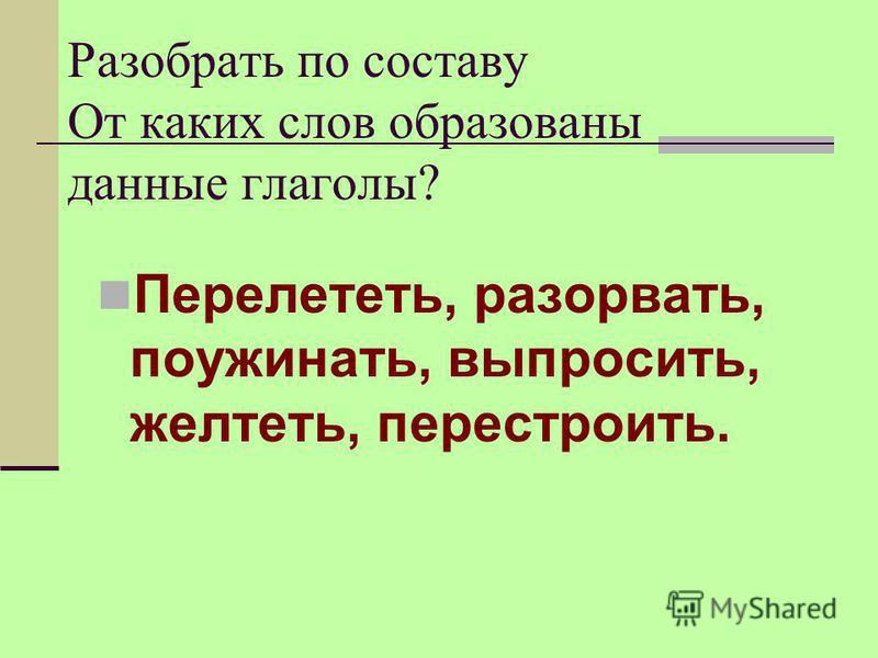 Разобрать по составу От каких слов образованы данные глаголы? Перелететь, разорвать, поужинать, выпросить, желтеть, перестроить.