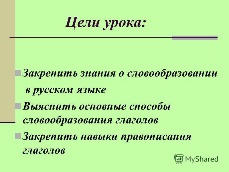 Цели урока: Закрепить знания о словообразовании в русском языке Выяснить основные способы словообразования глаголов Закрепить навыки правописания глаголов