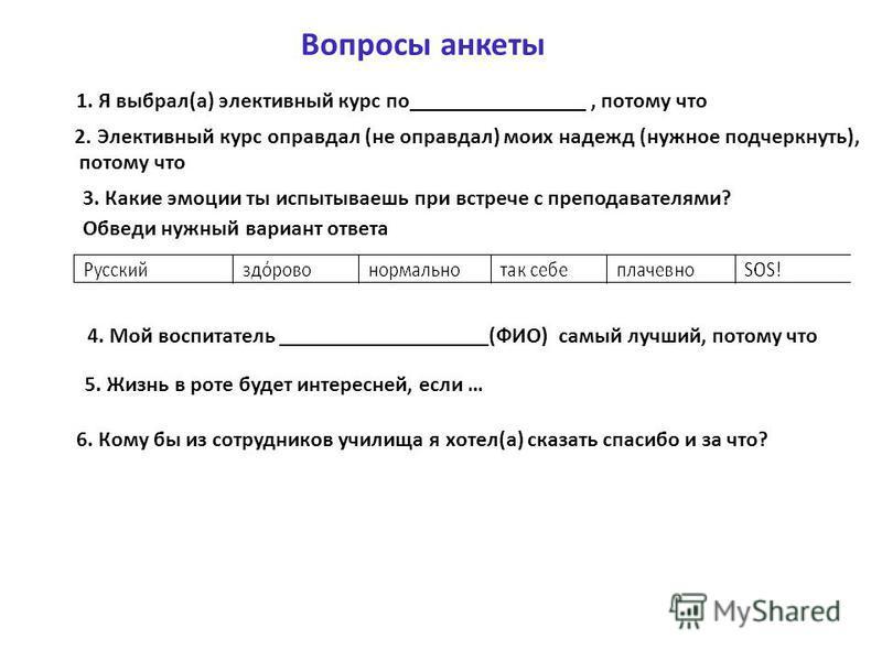 1. Я выбрал(а) элективный курс по________________, потому что 2. Элективный курс оправдал (не оправдал) моих надежд (нужное подчеркнуть), потому что 3. Какие эмоции ты испытываешь при встрече с преподавателями? Обведи нужный вариант ответа 4. Мой вос