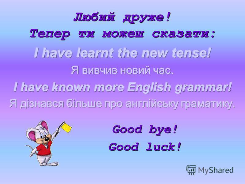 Любий друже! Тепер ти можеш сказати: Good bye! Good luck!