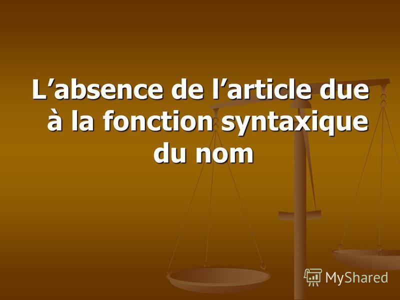 Absence de l'article (article zéro) Lomission de larticle est due: à la fonction syntaxique du nom ; à la fonction syntaxique du nom ; à la préposition ; à la préposition ; au type de la proposition au type de la proposition