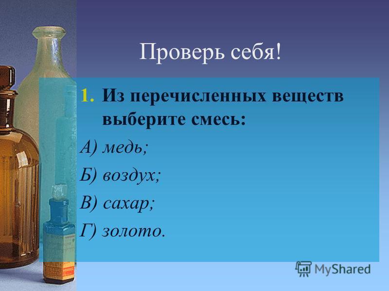 Проверь себя! 1. Из перечисленных веществ выберите смесь: А) медь; Б) воздух; В) сахар; Г) золото.