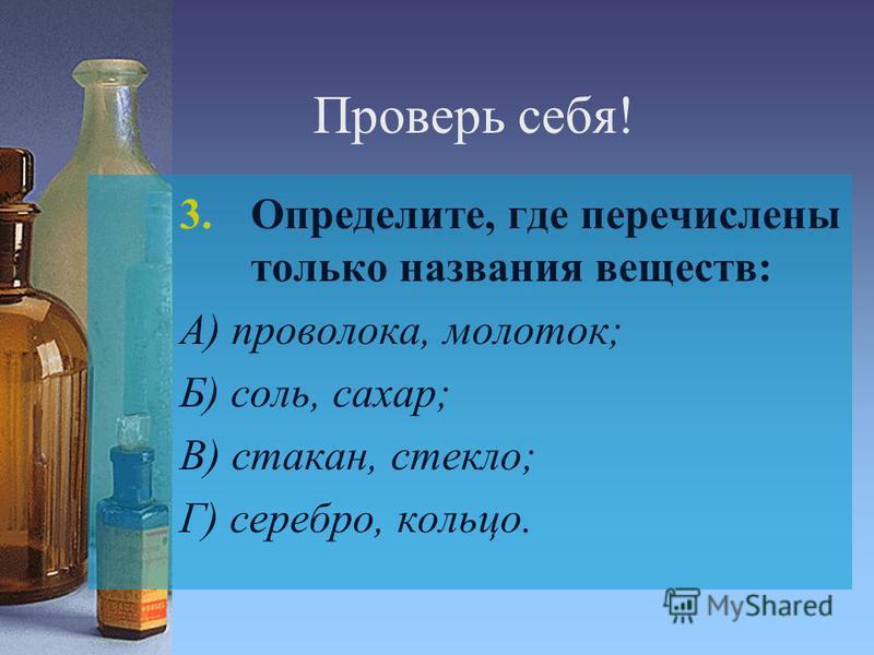 Проверь себя! 3.Определите, где перечислены только названия веществ: А) проволока, молоток; Б) соль, сахар; В) стакан, стекло; Г) серебро, кольцо.