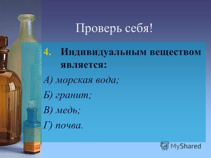 Проверь себя! 4. Индивидуальным веществом является: А) морская вода; Б) гранит; В) медь; Г) почва.