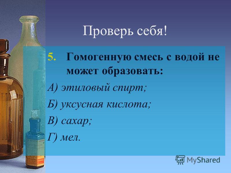 Проверь себя! 5. Гомогенную смесь с водой не может образовать: А) этиловый спирт; Б) уксусная кислота; В) сахар; Г) мел.
