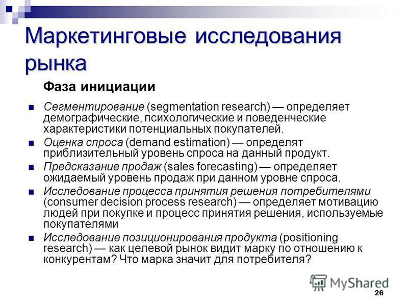 26 Маркетинговые исследования рынка Фаза инициации Сегментирование (segmentation research) определяет демографические, психологические и поведенческие характеристики потенциальных покупателей. Оценка спроса (demand estimation) определят приблизительн
