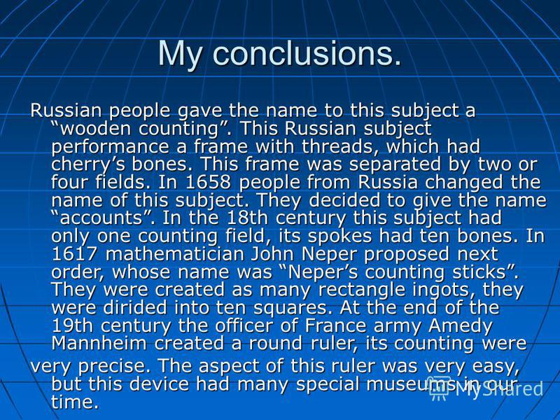 My conclusions. Russian people gave the name to this subject a wooden counting. This Russian subject performance a frame with threads, which had cherrys bones. This frame was separated by two or four fields. In 1658 people from Russia changed the nam