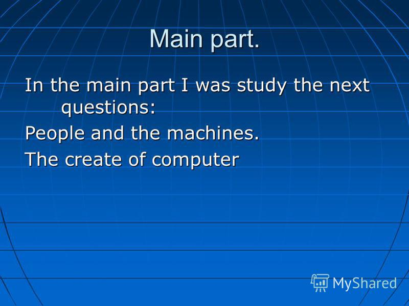 Main part. In the main part I was study the next questions: People and the machines. The create of computer