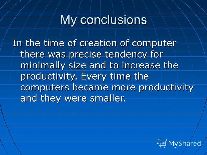 My conclusions In the time of creation of computer there was precise tendency for minimally size and to increase the productivity. Every time the computers became more productivity and they were smaller.