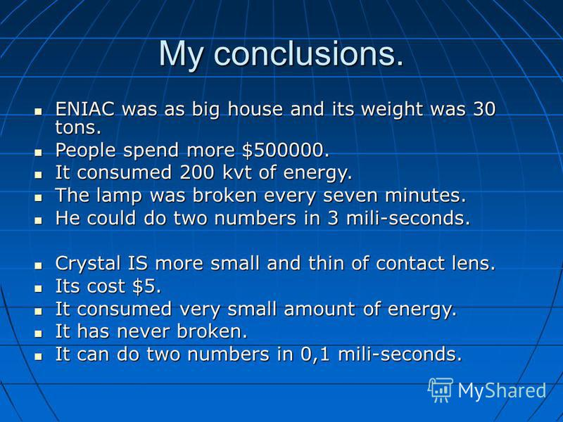 My conclusions. ENIAC was as big house and its weight was 30 tons. ENIAC was as big house and its weight was 30 tons. People spend more $500000. People spend more $500000. It consumed 200 kvt of energy. It consumed 200 kvt of energy. The lamp was bro