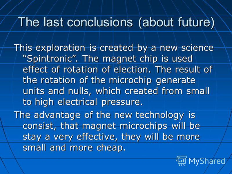 The last conclusions (about future) This exploration is created by a new science Spintronic. The magnet chip is used effect of rotation of election. The result of the rotation of the microchip generate units and nulls, which created from small to hig