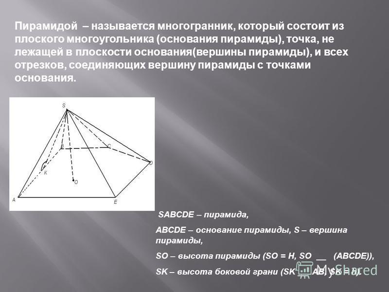 Пирамидой – называется многогранник, который состоит из плоского многоугольника (основания пирамиды), точка, не лежащей в плоскости основания(вершины пирамиды), и всех отрезков, соединяющих вершину пирамиды с точками основания. SABCDE – пирамида, ABC