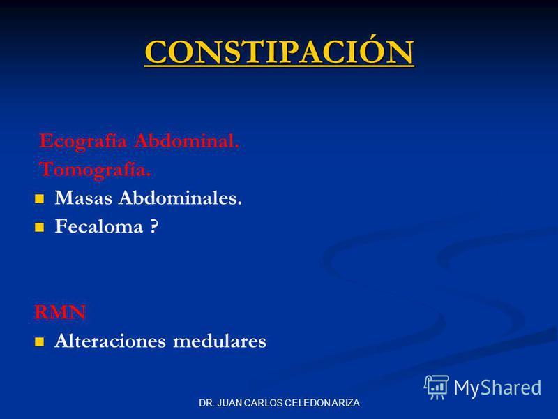 DR. JUAN CARLOS CELEDON ARIZA Ecografía Abdominal. Tomografía. Masas Abdominales. Fecaloma ? RMN Alteraciones medulares CONSTIPACIÓN