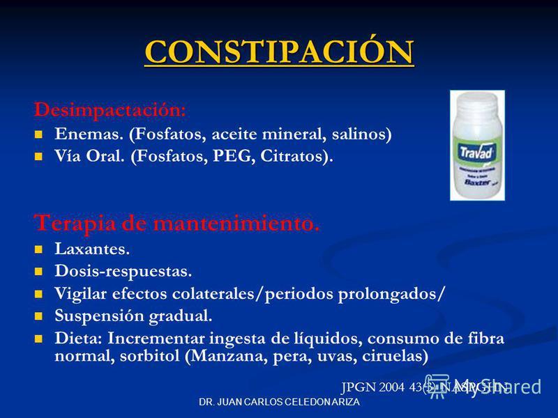 DR. JUAN CARLOS CELEDON ARIZA Desimpactación: Enemas. (Fosfatos, aceite mineral, salinos) Vía Oral. (Fosfatos, PEG, Citratos). Terapia de mantenimiento. Laxantes. Dosis-respuestas. Vigilar efectos colaterales/periodos prolongados/ Suspensión gradual.