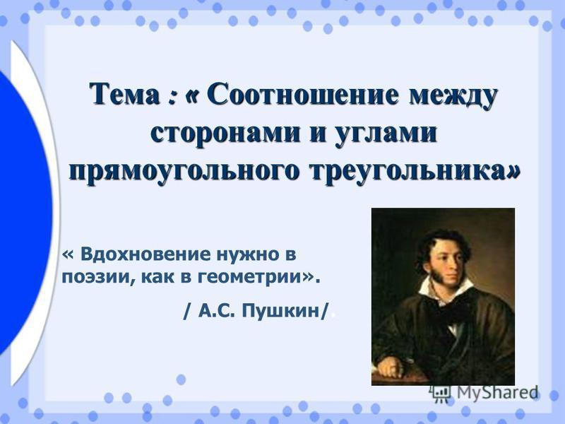 Тема : « Соотношение между сторонами и углами прямоугольного треугольника » « Вдохновение нужно в поэзии, как в геометрии». / А.С. Пушкин/.