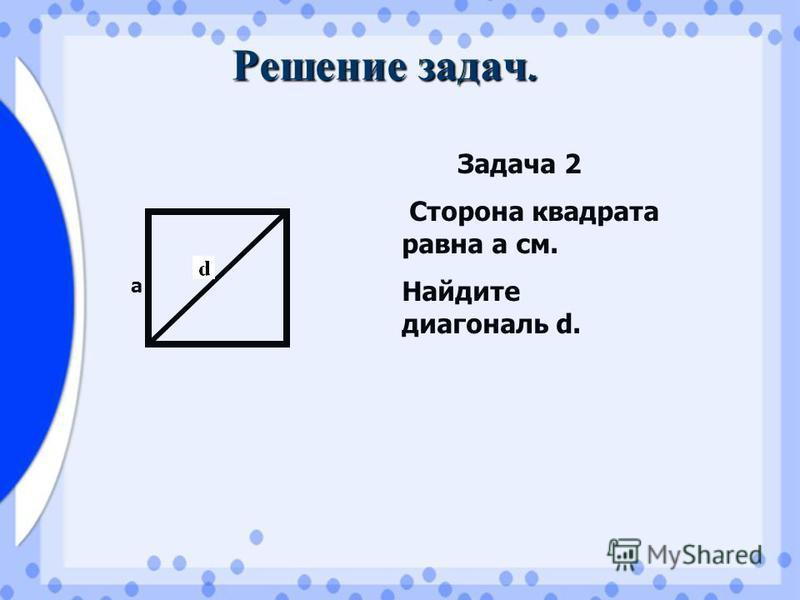 Решение задач. а Задача 2 Сторона квадрата равна а см. Найдите диагональ d.