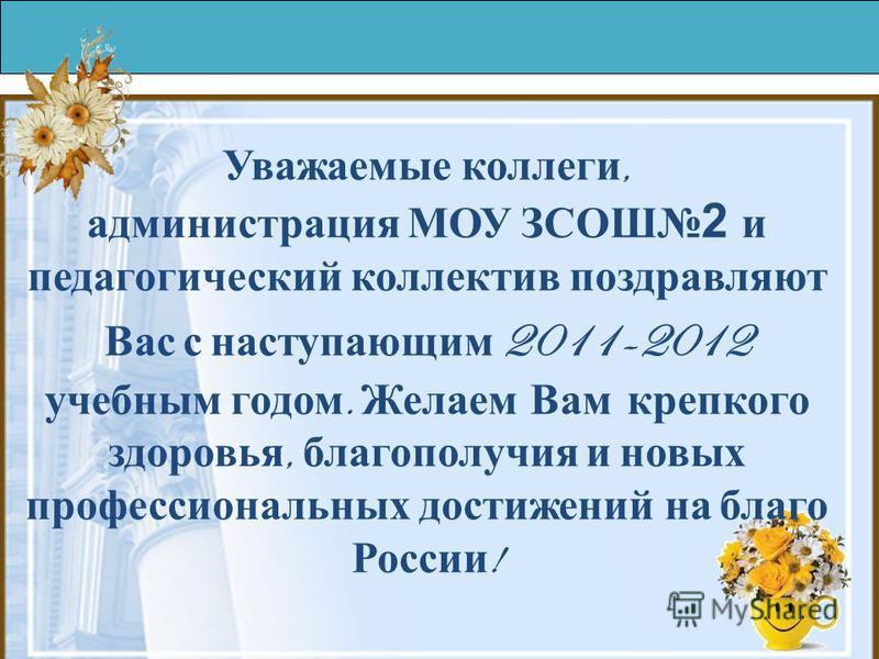 Уважаемые коллеги, администрация МОУ ЗСОШ 2 и педагогический коллектив поздравляют Вас с наступающим 2011-2012 учебным годом. Желаем Вам крепкого здоровья, благополучия и новых профессиональных достижений на благо России !