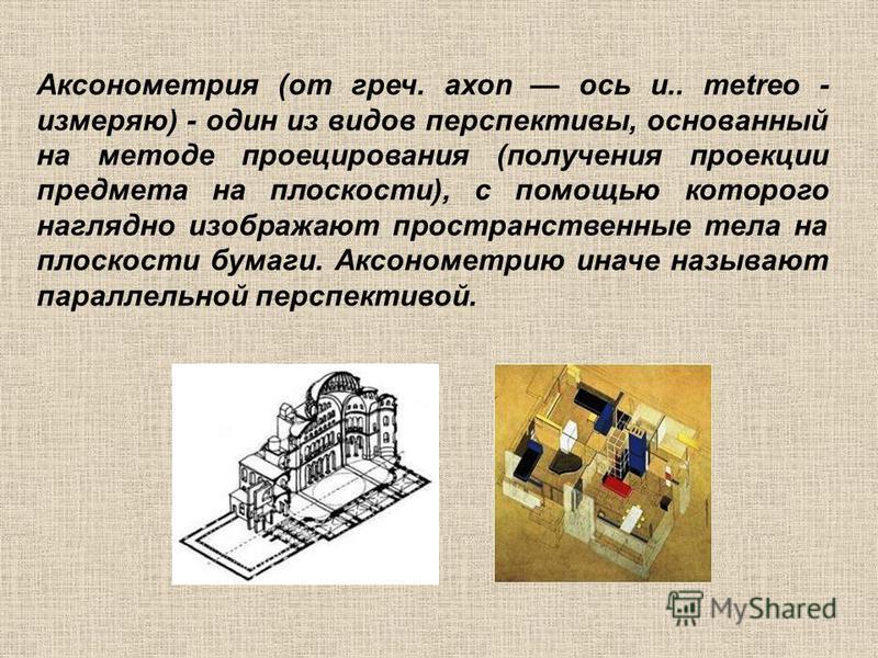 Аксонометрия (от греч. axon ось и.. metreo - измеряю) - один из видов перспективы, основанный на методе проецирования (получения проекции предмета на плоскости), с помощью которого наглядно изображают пространственные тела на плоскости бумаги. Аксоно