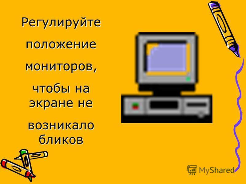 Регулируйтеположениемониторов, чтобы на экране не возникало бликов