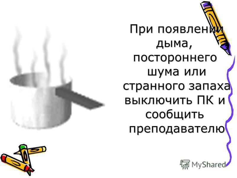 При появлении дыма,постороннего шума или странного запаха выключить ПК и сообщить преподавателю