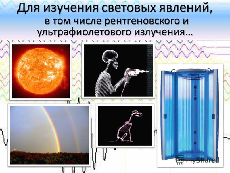Для изучения световых явлений, в том числе рентгеновского и ультрафиолетового излучения…