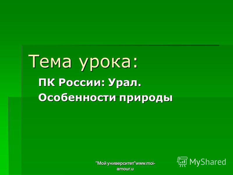 Тема урока: ПК России: Урал. Особенности природы Мой университетwww.moi- amour.u