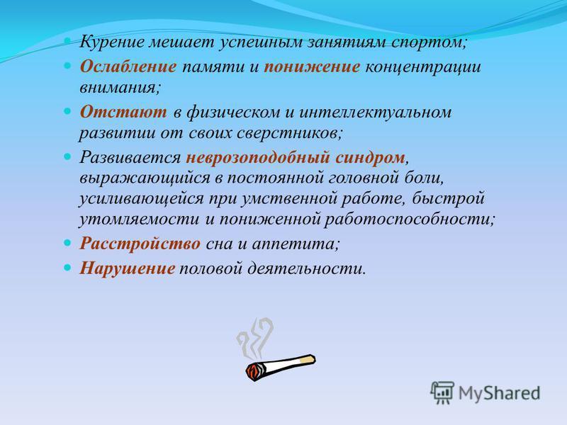 Курение мешает успешным занятиям спортом; Ослабление памяти и понижение концентрации внимания; Отстают в физическом и интеллектуальном развитии от своих сверстников; Развивается неврозоподобный синдром, выражающийся в постоянной головной боли, усилив