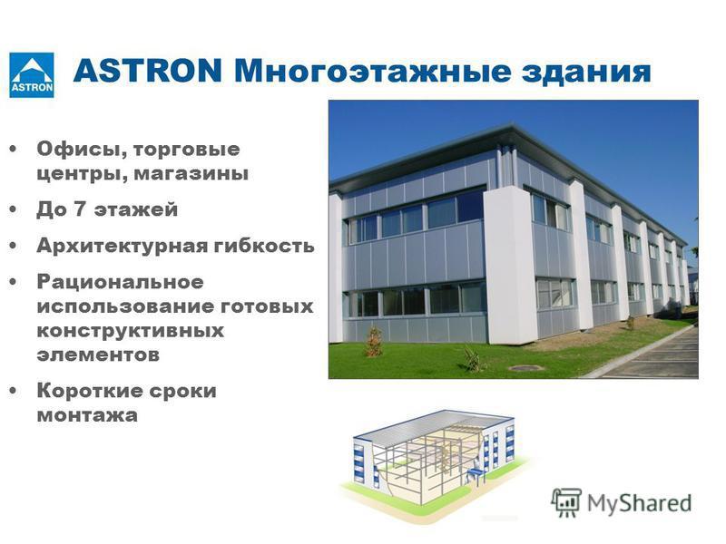 Офисы, торговые центры, магазины До 7 этажей Архитектурная гибкость Рациональное использование готовых конструктивных элементов Короткие сроки монтажа ASTRON Многоэтажные здания