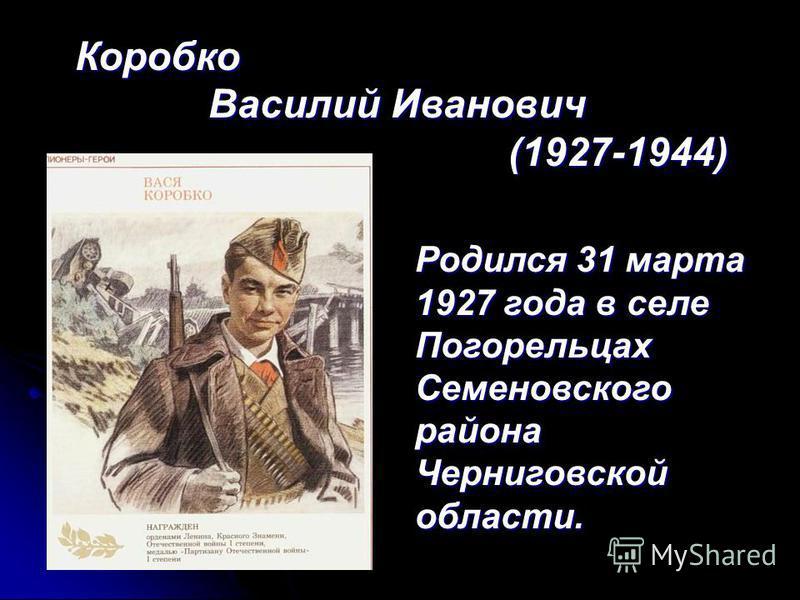 Коробко Василий Иванович Василий Иванович (1927-1944) (1927-1944) Родился 31 марта 1927 года в селе Погорельцах Семеновского района Черниговской области.