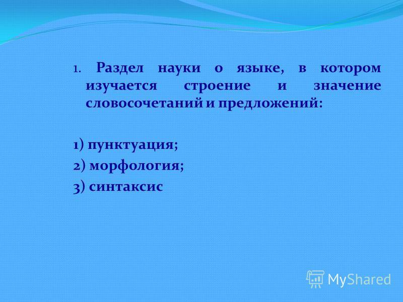 1. Раздел науки о языке, в котором изучается строение и значение словосочетаний и предложений: 1) пунктуация; 2) морфология; 3) синтаксис