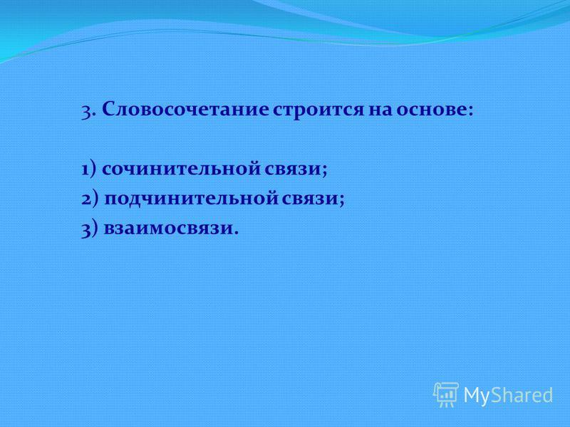 3. Словосочетание строится на основе: 1) сочинительной связи; 2) подчинительной связи; 3) взаимосвязи.