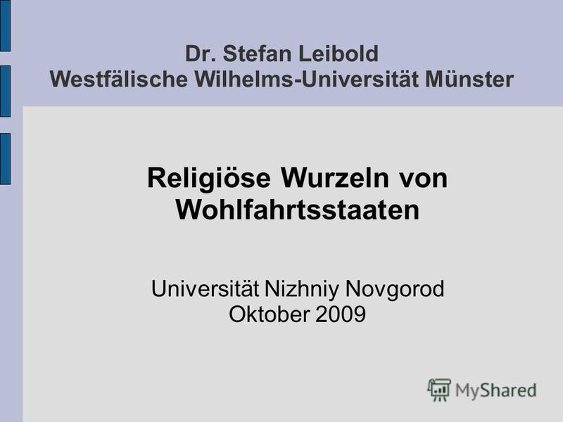 Dr. Stefan Leibold Westfälische Wilhelms-Universität Münster Religiöse Wurzeln von Wohlfahrtsstaaten Universität Nizhniy Novgorod Oktober 2009